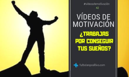 Vídeo de motivación 42: ¿Trabajas por conseguir tus sueños?